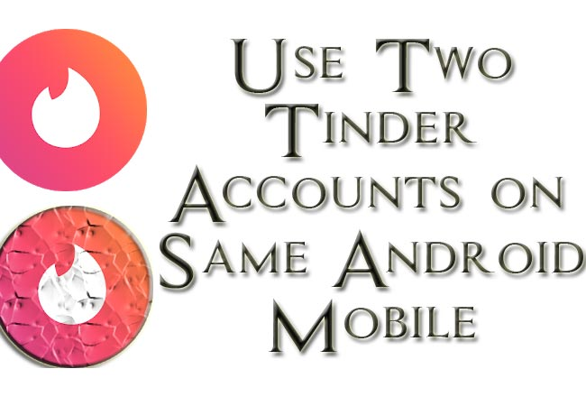 Use Two Tinder Accounts on Same Android Mobile Easy Method